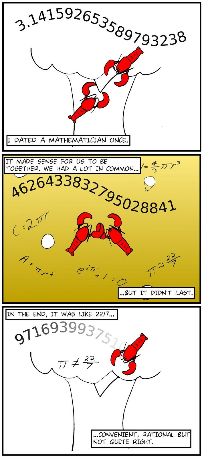 I DATED A MATHEMATICIAN ONCE.  IT MADE SENSE FOR US TO BE TOGETHER. WE HAD A LOT IN COMMON... ...BUT IT DIDN'T LAST. IN THE END, IT WAS LIKE 22/7... ...CONVENIENT, RATIONAL BUT NOT QUITE RIGHT.