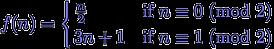 f(n) = \begin{cases} \frac{n}{2} & \text{if $n \equiv 0$ (mod 2)} \\ 3 n + 1 & \text{if $n \equiv 1$ (mod 2)} \end{cases}