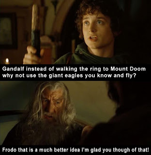 Gandalf instead of walking the ring to Mount Doom why not use the gian eagles you know and fly Frodo that is much a better idea i'm glad you thought of that, lord of the rings