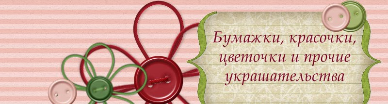 Бумажки, красочки, цветочки и прочие украшательства