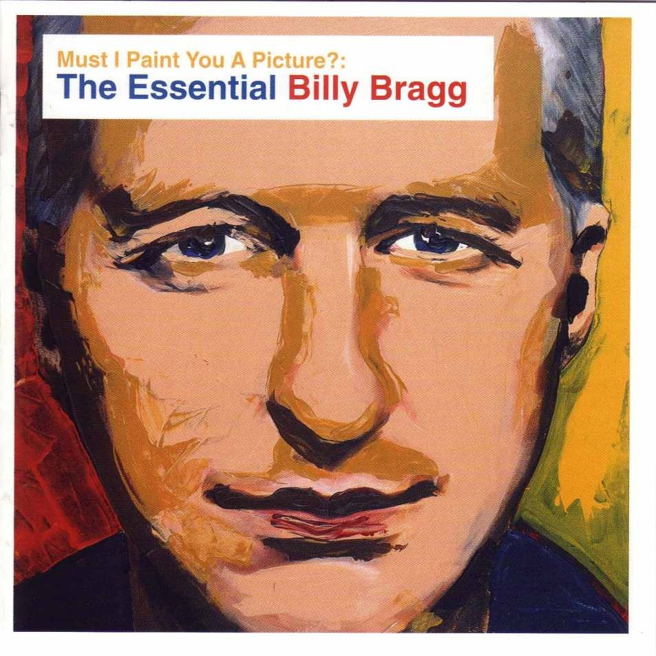 Must I Paint You A Picture The Essential Billy Bragg