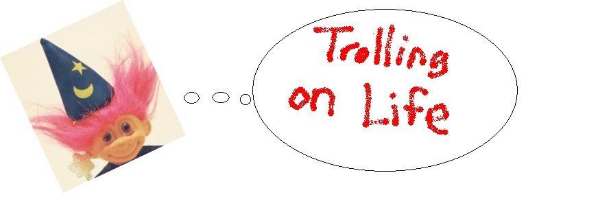 Trolling on Life