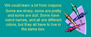 You can learn a lot from a box of crayons. Some are sharp, pretty, and some are dull. Some have weird names and all are different colors but they all have to live in the same box.