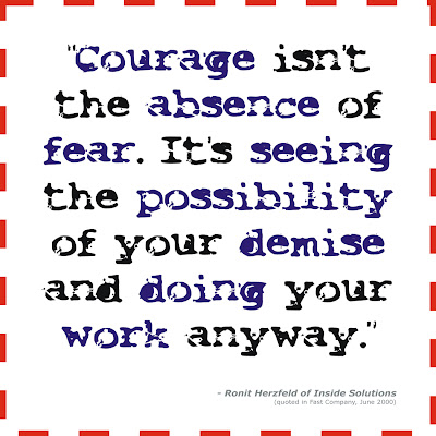 Courage isn't the absence of fear. It's seeing the possibility of your demise and doing your work anyway.