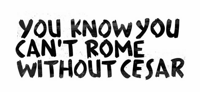 + YOU KNOW YOU CAN'T ROME WITHOUT CESAR +