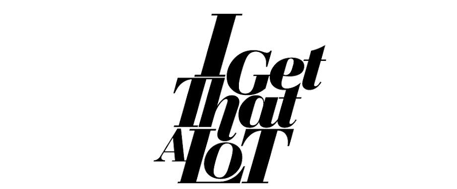 [I Get That A Lot]