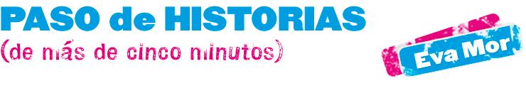 PASO DE HISTORIAS (de más de cinco minutos) ::: Eva Mor