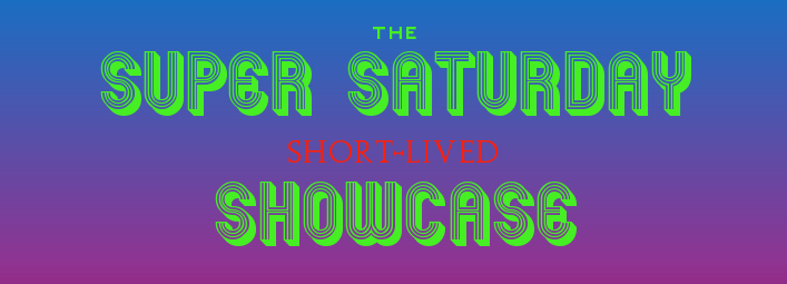 The Super Saturday Short-Lived Showcase
