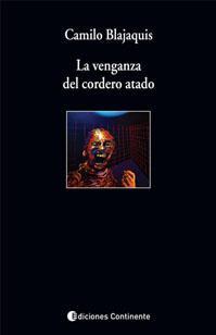 Camilo Blajaquis: La venganza del cordero atado. Ed. Continente, 2010