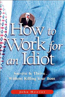how to work for an idiot survive thrive without killing your boss by john hoover. Black Bedroom Furniture Sets. Home Design Ideas
