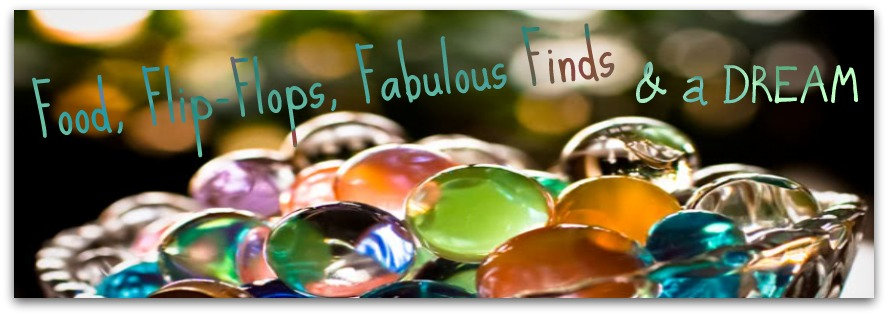 Food, Flip-Flops, Fabulous Finds & a Dream