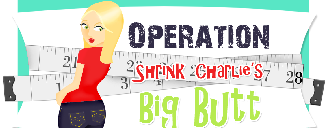 Operation Shrink Charlie&#39;s Big Butt