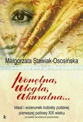 Małgorzata Stawiak-Ososińska. Ponętna, uległa, akuratna… Ideał i wizerunek kobiety polskiej pierwszej połowy XIX wieku.
