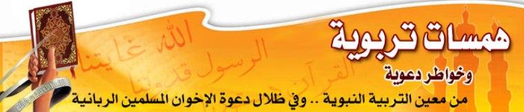 همسات تربوية ... وخواطر دعوية .. من معين التربية النبوية .. وفي ظلال دعوة الإخوان المسلمين الربانية