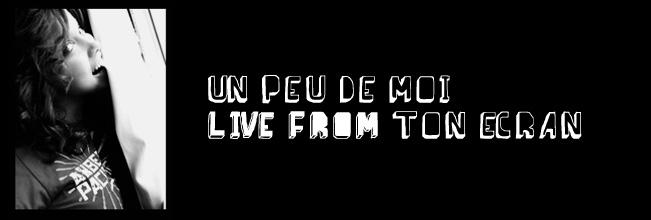 Un peu de moi, live from ton écran