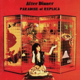 AFTER DINNER, S/T + Editions + Paradise of Replica (1983 / 1990, Japanese