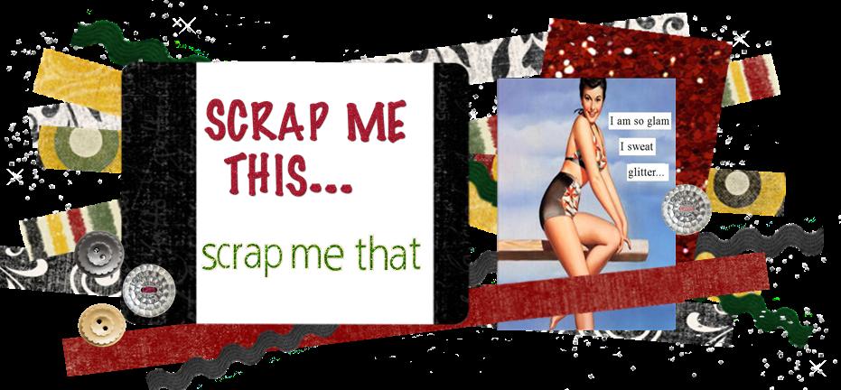 Scrap me this Scrap me that!