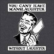 You can't have manslaughter without laughter!