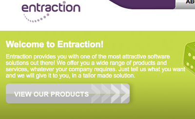 Welcome to Entraction! Entraction provides you with one of the most attractive software solutions out there! We offer you a wide range of products and services, whatever your company requires. Just tell us what you want and we will give it to you, in a tailor made solution.