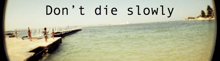 Don't die slowly