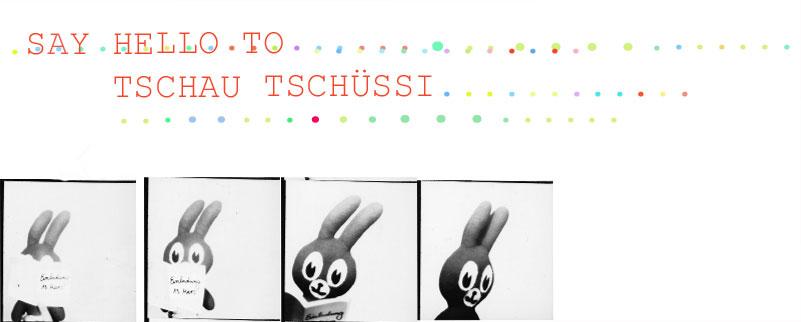 TSCHAU TSCHÜSSI