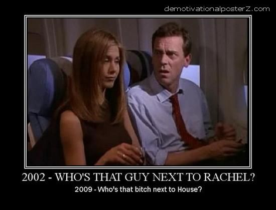 2002 - who's that guy next to Rachel? 2009 - who's that bitch next to House?