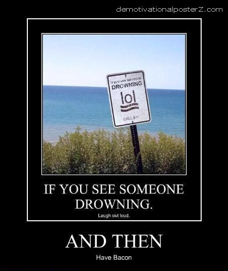 If you see someone drowning laugh out loud And then have bacon.