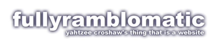 Fully Ramblomatic - the blog of Yahtzee Croshaw