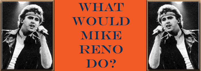 What Would Mike Reno Do?