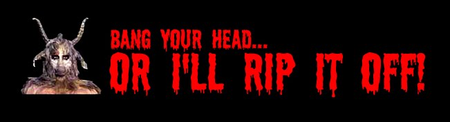 Bang Your Head or I'll Rip It Off!