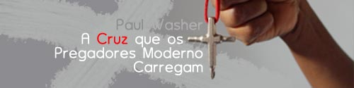 Paul Washer - A Cruz que os Pregadores Moderno Carregam