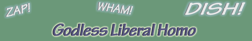 zap! wham! Dish! Godless Liberal Homo