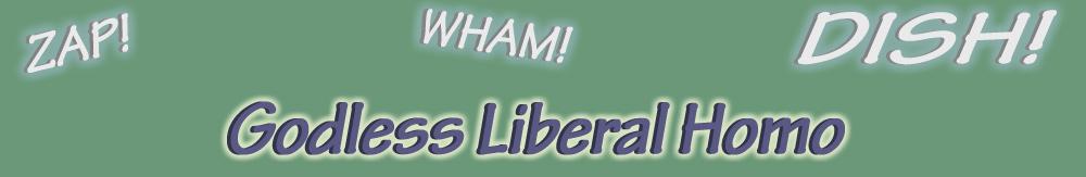 zap! wham! Dish! Godless Liberal Homo
