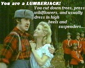 Leaping from tree to tree the mighty lumberjack sings as he cuts down trees, wears high heals, suspenders and a bra. Not who I was last year at all!