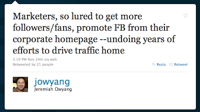 Tweet by jowyang on 24th Nov 2010: 'Marketers, so lured to get more followers/fans, promote FB from their corporate homepage -- undoing years of efforts to drive traffic home'