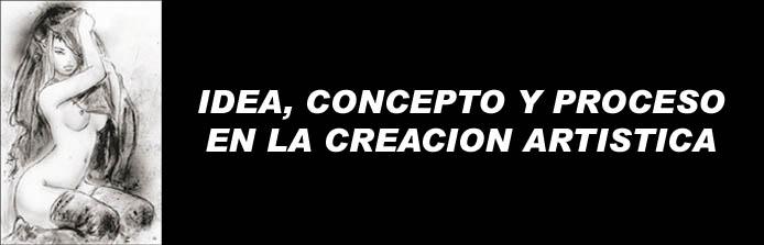 IDEA, CONCEPTO Y PROCESOS DE LA CREACION ARTISTICA
