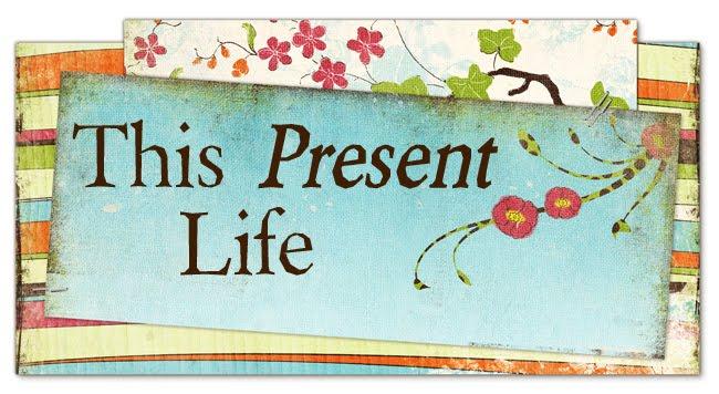 This <i>Present</i> Life