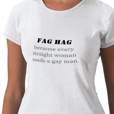 fag hag because every straight woman needs a g tshirt p235244036382196523qiuw 400 Or is it just a happy feeling to know a guy you don't have to work hard to ...