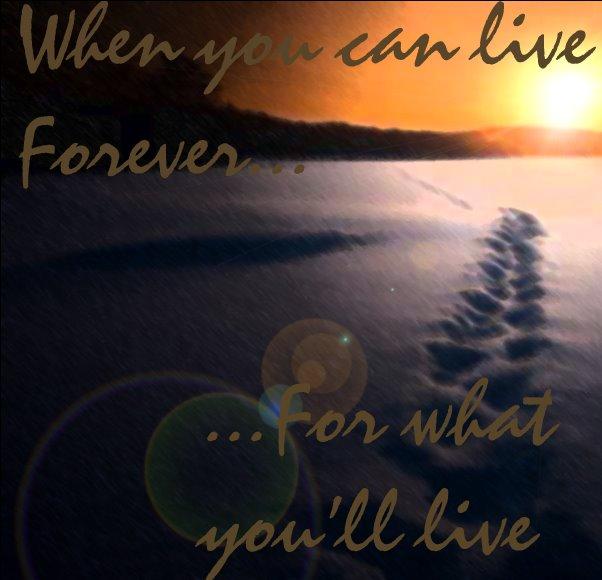 Qnd vc pode viver para sempre, para o que viverá?