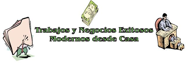 TRABAJOS Y NEGOCIOS EXITOSOS MODERNOS DESDE CASA