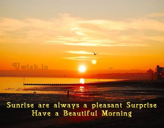 Beautiful Good Morning wishes and greetings. Sunrise are always a pleasant surprise.