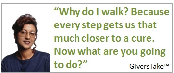 Givers Take Image, Why do I walk? Because every step gets us that much closer to a cure. Now what are you going to do?