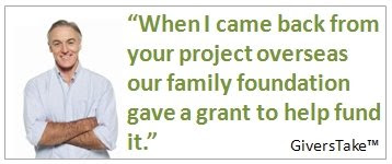 Givers Take, When I got back from your project overseas, our family foundation gave a grant to help fund it.