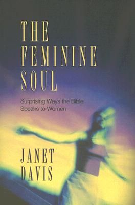The Feminine Soul: Surprising Ways the Bible Speaks to Women