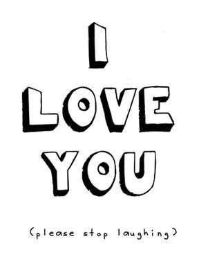 I love you, please stop laughing