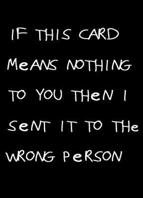 If this card means nothing to you then I sent it to the wrong person
