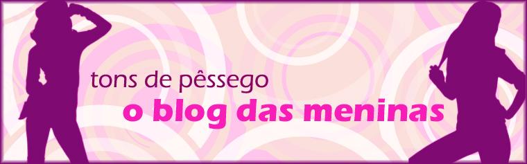 :: Tons de Pêssego - O Blog das Meninas ::