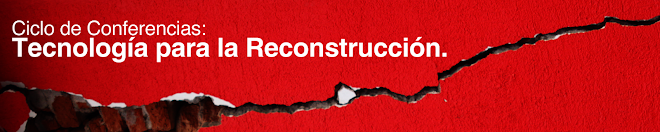 Ciclo de Conferencias: Tecnología para la Reconstrucción