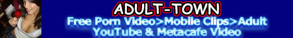 Adult Town >Free Porn Video>Mobile Clips>Adult YouTube & Metacafe Video