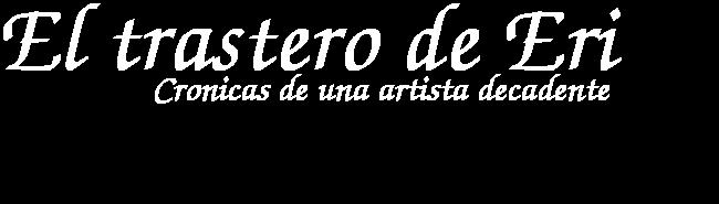 Cronicas de una artista decadente, El trastero de Eri